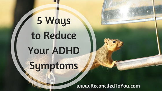 5 Ways to Reduce Your ADHD Symptoms