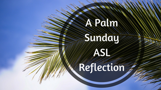 A Palm Sunday ASL Reflection