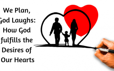 We Plan, God Laughs: How God fulfills the Desires of Our Hearts
