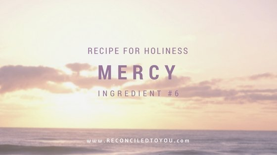 Recipe For Holiness: 6 Parts MERCY